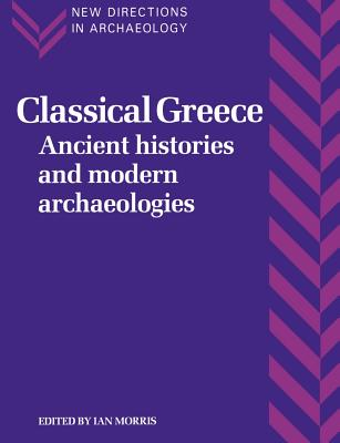 Classical Greece: Ancient Histories and Modern Archaeologies - Morris, Ian (Editor)