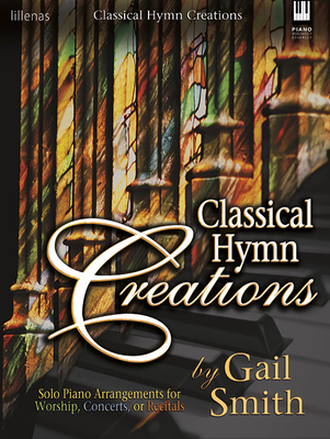 Classical Hymn Creations: Solo Piano Arrangements for Worship, Concerts or Recitals - Smith, Gail