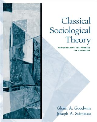 Classical Sociological Theory: Rediscovering the Promise of Sociology - Goodwin, Glenn A, and Scimecca, Joseph A