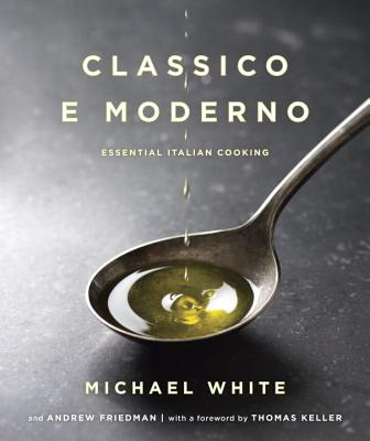 Classico E Moderno: Essential Italian Cooking: A Cookbook - White, Michael, Dr., and Friedman, and Keller, Thomas (Foreword by)
