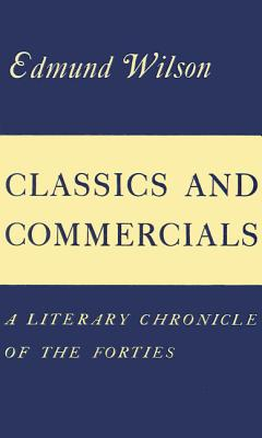 Classics and Commercials: A Literary Chronicle of the Forties - Wilson, Edmund