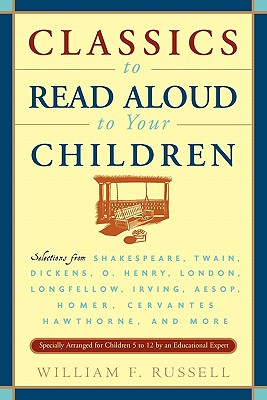 Classics to Read Aloud to Your Children: Selections from Shakespeare, Twain, Dickens, O.Henry, London, Longfellow, Irving Aesop, Homer, Cervantes, Hawthorne, and More - Russell, William F