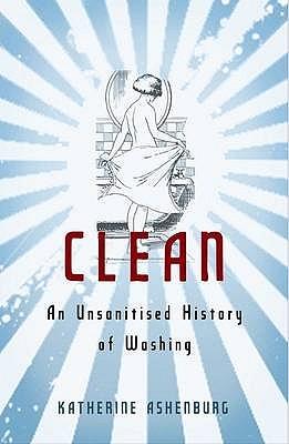 Clean: An Unsanitised History of Washing - Ashenburg, Katherine