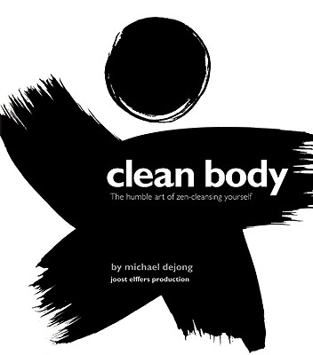 Clean Body: The Humble Art of Zen-Cleansing Yourself - Dejong, Michael