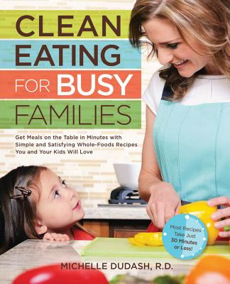 Clean Eating for Busy Families: Get Meals on the Table in Minutes with Simple and Satisfying Whole-Foods Recipes You and Your Kids Will Love-Most Recipes Take Just 30 Minutes or Less! - Dudash, Michelle