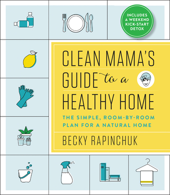 Clean Mama's Guide to a Healthy Home: The Simple, Room-By-Room Plan for a Natural Home - Rapinchuk, Becky