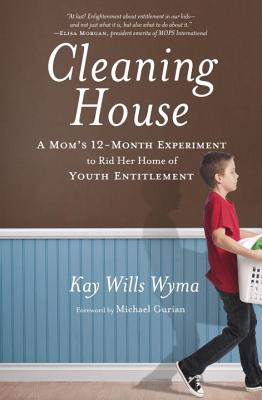 Cleaning House: A Mom's Twelve-Month Experiment to Rid Her Home of Youth Entitlement - Wyma, Kay Wills, and Gurian, Michael (Foreword by)