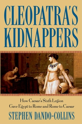 Cleopatra's Kidnappers: How Caesars Sixth Legion Gave Egypt to Rome and Rome to Caesar - Dando-Collins, Stephen