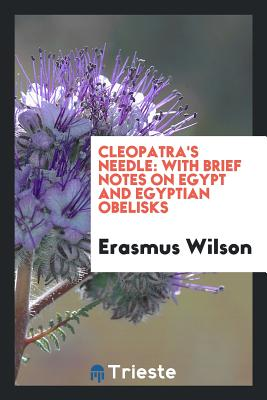 Cleopatra's Needle: With Brief Notes on Egypt and Egyptian Obelisks - Wilson, Erasmus, Sir