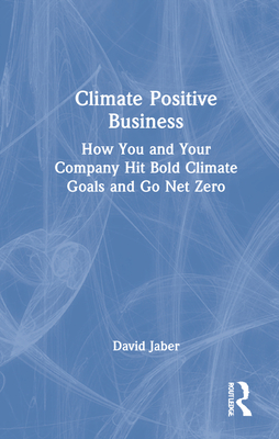 Climate Positive Business: How You and Your Company Hit Bold Climate Goals and Go Net Zero - Jaber, David