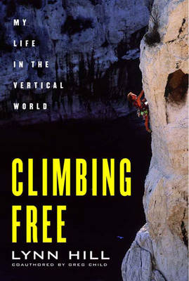 Climbing Free: My Life in the Vertical World - Child, Greg, and Hill, Lynn