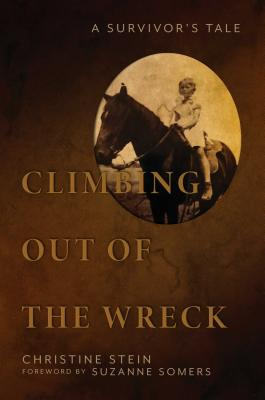 Climbing Out of the Wreck: A Survivor's Tale - Stein, Christine, and Somers, Suzanne (Foreword by)