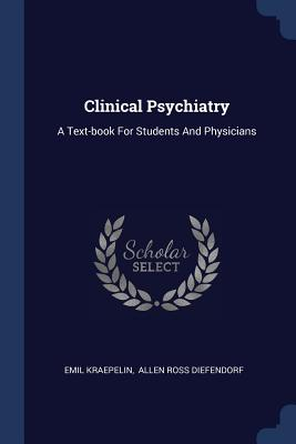 Clinical Psychiatry: A Text-Book for Students and Physicians - Kraepelin, Emil, and Allen Ross Diefendorf (Creator)
