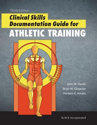 Clinical Skills Documentation Guide for Athletic Training - Hauth, John M, Edd, Atc, and Gloyeske, Brian, MS, Atc, and Amato, Herb, Da, Atc