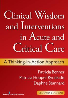 Clinical Wisdom and Interventions in Acute and Critical Care: A Thinking-In-Action Approach - Benner, Patricia, Ms., RN, PhD, Faan, and Hooper-Kyriakidis, Patricia, PhD, Msn, and Stannard, Daphne, RN, PhD, Ccrn