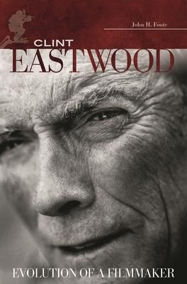 Clint Eastwood: Evolution of a Filmmaker - Foote, John H