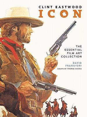 Clint Eastwood Icon: The Essential Film Art Collection - Frangioni, David, and Schatz, Thomas, Professor