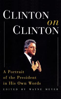 Clinton on Clinton: A Portrait of the President in His Own Words - Meyer, Wayne (Editor), and Clinton, Bill, President
