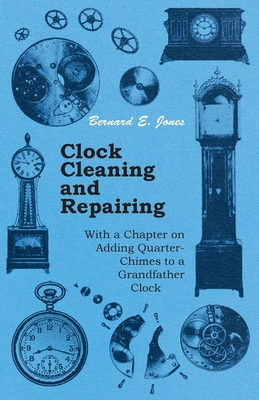 Clock Cleaning and Repairing - With a Chapter on Adding Quarter-Chimes to a Grandfather Clock - Jones, Bernard E