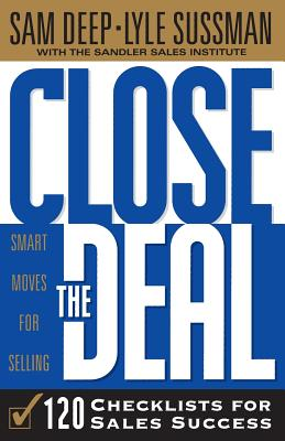 Close The Deal: Smart Moves For Selling: 120 Checklists To Help You Close The Very Best Deal - Sussman, Lyle, and Deep, Sam