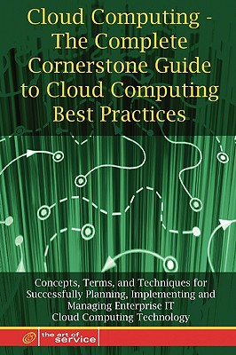 Cloud Computing - The Complete Cornerstone Guide to Cloud Computing Best Practices Concepts, Terms, and Techniques for Successfully Planning, Implementing and Managing Enterprise It Cloud Computing Technology - Menken, Ivanka