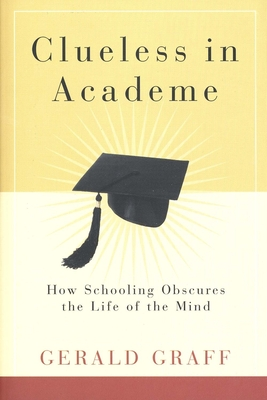 Clueless in Academe: How Schooling Obscures the Life of the Mind - Graff, Gerald