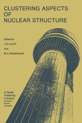 Clustering Aspects of Nuclear Structure: Invited Papers Presented at the 4th International Conference on Clustering Aspects of Nuclear Structure and Nuclear Reactions, Chester, United Kingdom, 23 27 July, 1984 - Lilley, J S (Editor)