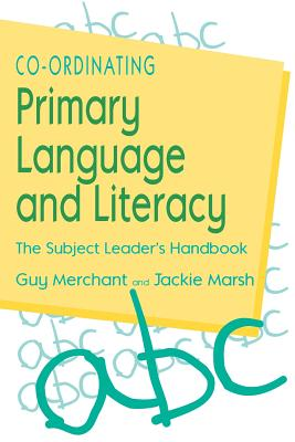 Co-Ordinating Primary Language and Literacy: The Subject Leader's Handbook - Merchant, Guy, Mr., and Marsh, Jackie, Professor