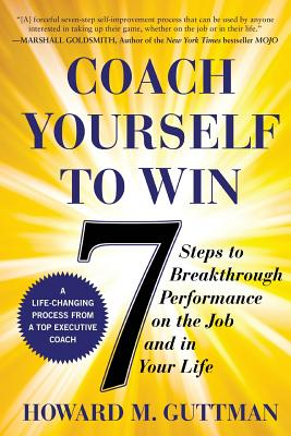 Coach Yourself to Win: 7 Steps to Breakthrough Performance on the Job and In Your Life - Guttman, Howard M.