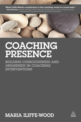 Coaching Presence: Building Consciousness and Awareness in Coaching Interventions - Iliffe-Wood, Maria
