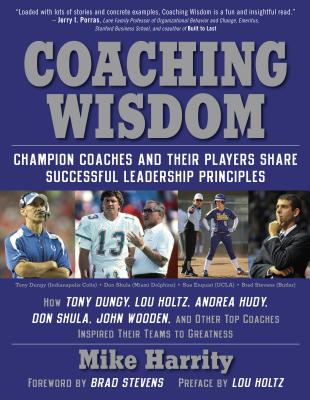 Coaching Wisdom: Champion Coaches and Their Players Share Successful Leadership Principles - Harrity, Mike, and Stevens, Brad (Foreword by), and Holtz, Lou (Preface by)