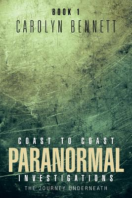 Coast to Coast Paranormal Investigation: The Journey Underneath - Bennett, Carolyn