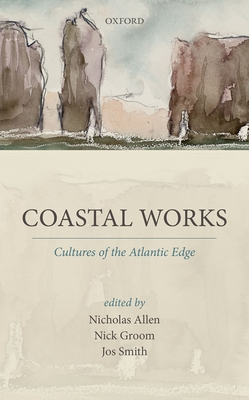 Coastal Works: Cultures of the Atlantic Edge - Allen, Nicholas (Editor), and Groom, Nick (Editor), and Smith, Jos (Editor)