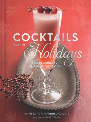 Cocktails for the Holidays: Festive Drinks to Celebrate the Season - Editors of Imbibe Magazine, and Ferroni, Lara (Photographer)