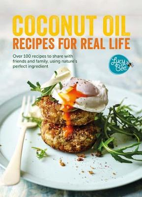 Coconut Oil: Recipes for Real Life: Over 100 recipes to share with friends and family, using nature's perfect ingredient - Bee, Lucy