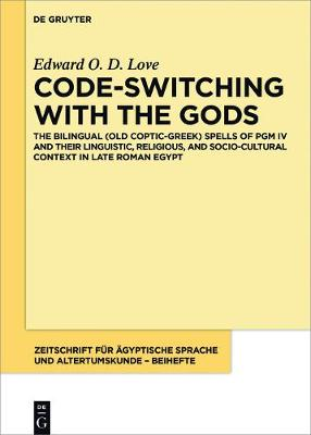 Code-Switching with the Gods: The Bilingual (Old Coptic-Greek) Spells of Pgm IV (P. Bibliothèque Nationale Supplément Grec. 574) and Their Linguistic, Religious, and Socio-Cultural Context in Late Roman Egypt - Love, Edward O D