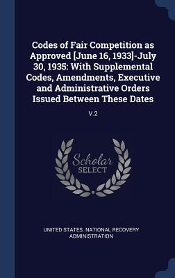 Codes of Fair Competition as Approved [June 16, 1933]-July 30, 1935: With Supplemental Codes, Amendments, Executive and Administrative Orders Issued Between These Dates: V.2 - United States National Recovery Adminis (Creator)
