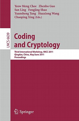 Coding and Cryptology: Third International Workshop, IWCC 2011, Qingdao, China, May 30-June 3, 2011. Proceedings - Chee, Yeow Meng (Editor), and Guo, Zhenbo (Editor), and Ling, San (Editor)