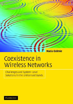 Coexistence in Wireless Networks: Challenges and System-Level Solutions in the Unlicensed Bands - Golmie, Nada