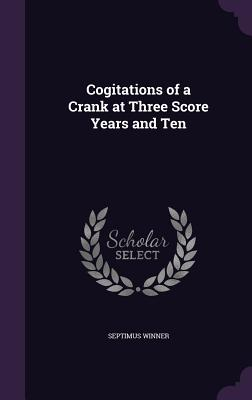Cogitations of a Crank at Three Score Years and Ten - Winner, Septimus