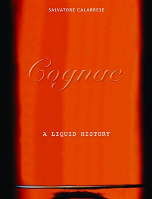 Cognac: A Liquid History - Calabrese, Salvatore, and Lowe, Jason (Photographer)