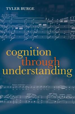 Cognition Through Understanding: Self-Knowledge, Interlocution, Reasoning, Reflection: Philosophical Essays, Volume 3 - Burge, Tyler