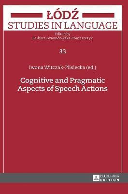 Cognitive and Pragmatic Aspects of Speech Actions - Witczak-Plisiecka, Iwona (Editor)
