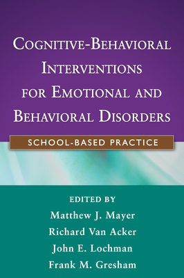 Cognitive-Behavioral Interventions for Emotional and Behavioral Disorders: School-Based Practice - Mayer, Matthew J, Ph.D. (Editor), and Van Acker, Richard, Ed.D. (Editor), and Lochman, John E, Ph.D. (Editor)