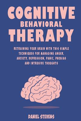 Cognitive Behavioral Therapy (CBT): Retraining your Brain with this Simple Techniques for Managing Anger, Anxiety, Depression, Panic, Phobias and Intrusive Thoughts - Stevens, Daniel