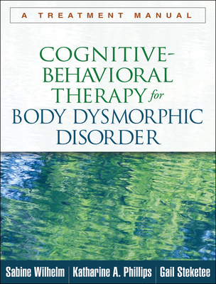 Cognitive-Behavioral Therapy for Body Dysmorphic Disorder: A Treatment Manual - Wilhelm, Sabine, PhD, and Phillips, Katharine A, MD, and Steketee, Gail, PhD