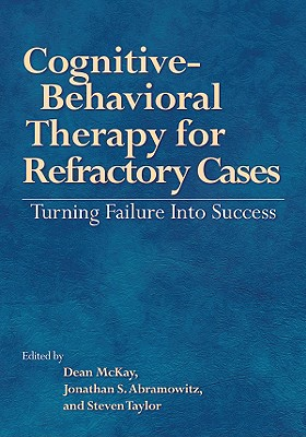 Cognitive-Behavioral Therapy for Refractory Cases Turning Failure Into Success - McKay, Dean, Dr., PhD, Abpp (Editor), and Abramowitz, Jonathan S, Dr., PhD (Editor), and Taylor, Steven, PhD (Editor)