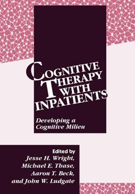 Cognitive Therapy with Inpatients: Developing a Cognitive Milieu - Wright, Jesse H, Dr., Ph.D. (Editor), and Ludgate, John W (Editor), and Thase, Michael E, MD (Editor)