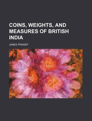 Coins, Weights, and Measures of British India - Prinsep, James