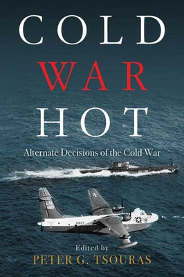Cold War Hot: Alternate Decisions of the Cold War - Tsouras, Peter G (Editor)